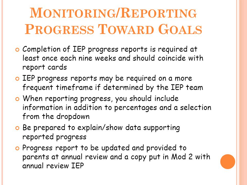 M ONITORING /R EPORTING P ROGRESS T OWARD G OALS Completion of IEP progress reports is required at least once each nine weeks and should coincide with report cards IEP progress reports may be required on a more frequent timeframe if determined by the IEP team When reporting progress, you should include information in addition to percentages and a selection from the dropdown Be prepared to explain/show data supporting reported progress Progress report to be updated and provided to parents at annual review and a copy put in Mod 2 with annual review IEP