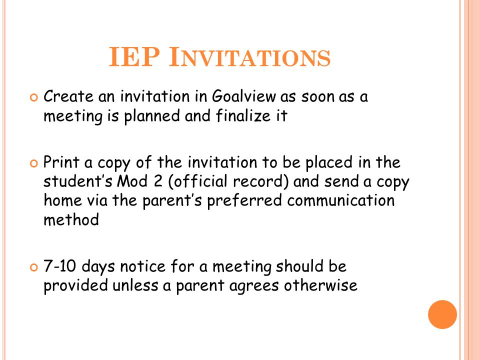 IEP I NVITATIONS Create an invitation in Goalview as soon as a meeting is planned and finalize it Print a copy of the invitation to be placed in the s