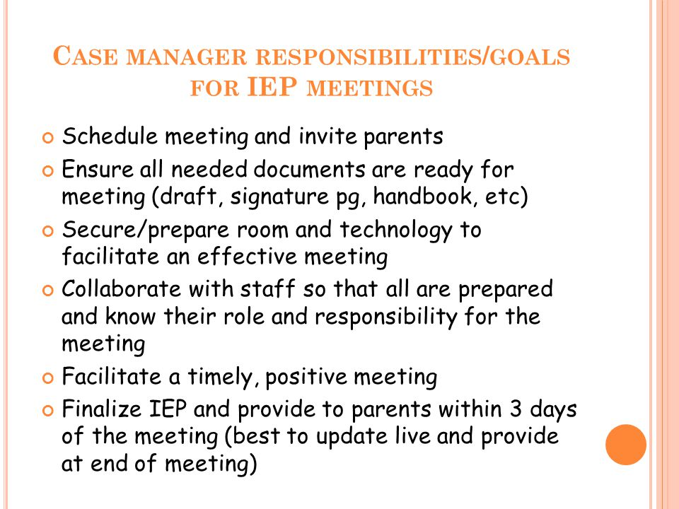 C ASE MANAGER RESPONSIBILITIES / GOALS FOR IEP MEETINGS Schedule meeting and invite parents Ensure all needed documents are ready for meeting (draft,