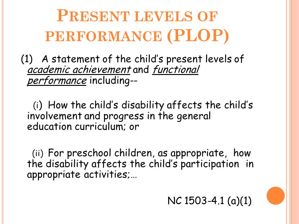 P RESENT LEVELS OF PERFORMANCE (PLOP) (1) A statement of the child's present levels of academic achievement and functional performance including-- (i ) How the child's disability affects the child's involvement and progress in the general education curriculum; or (ii) For preschool children, as appropriate, how the disability affects the child's participation in appropriate activities;… NC 1503-4.1 (a)(1)