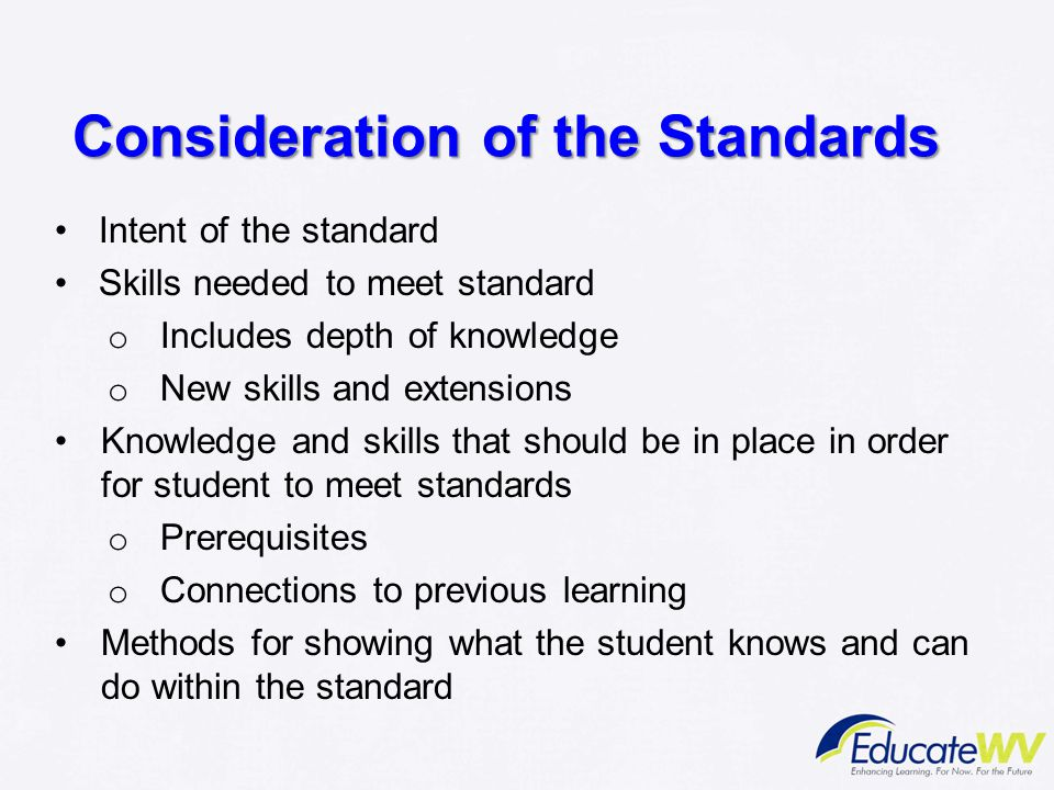 Consideration of the Standards Intent of the standard Skills needed to meet standard o Includes depth of knowledge o New skills and extensions Knowled