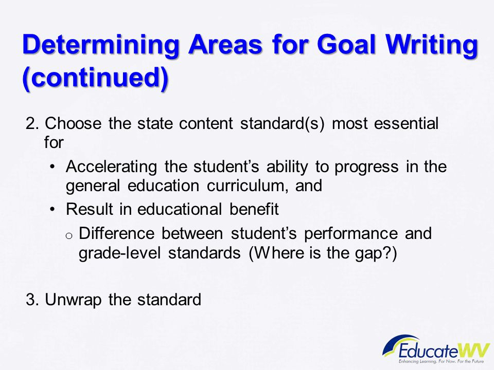 Determining Areas for Goal Writing (continued) 2. Choose the state content standard(s) most essential for Accelerating the student's ability to progre