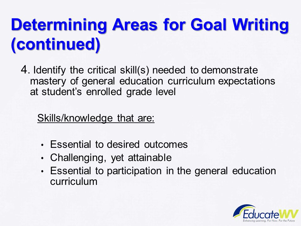 Determining Areas for Goal Writing (continued) 4. Identify the critical skill(s) needed to demonstrate mastery of general education curriculum expecta