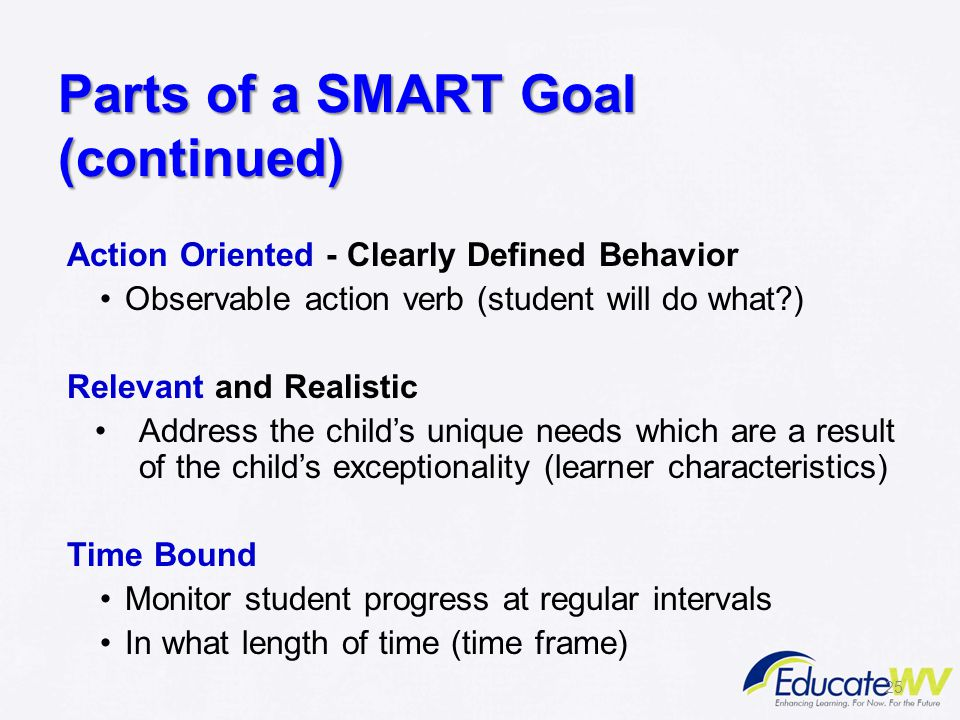 Parts of a SMART Goal (continued) Action Oriented - Clearly Defined Behavior Observable action verb (student will do what?) Relevant and Realistic Add