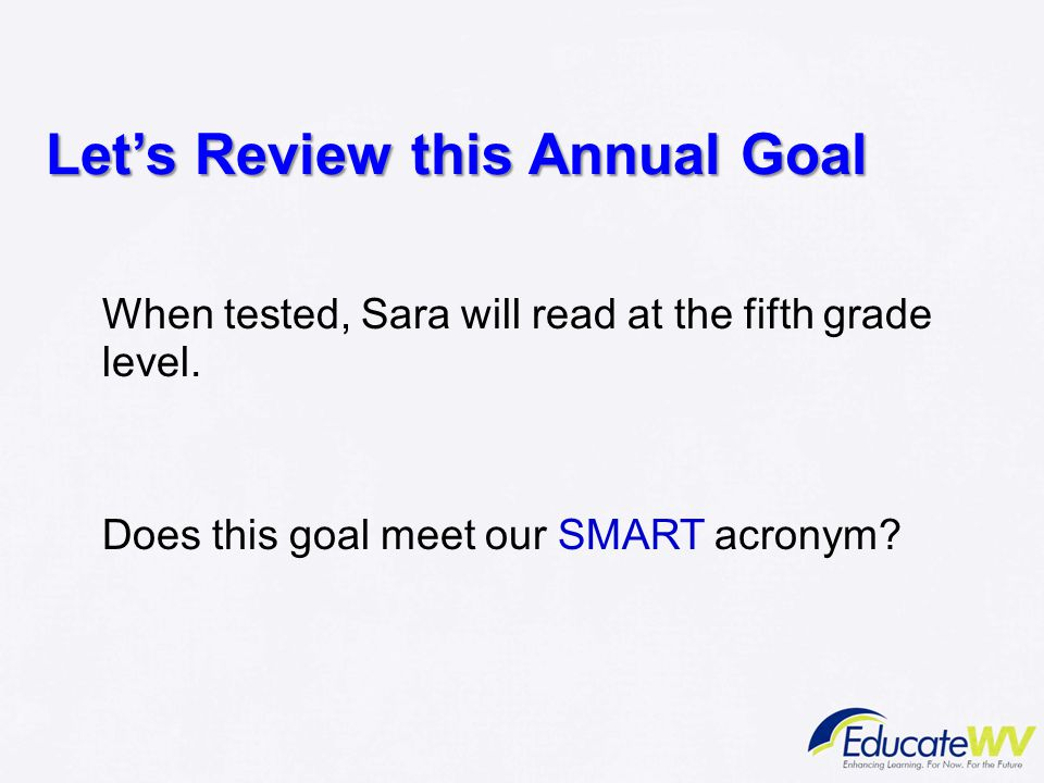 Let's Review this Annual Goal When tested, Sara will read at the fifth grade level. Does this goal meet our SMART acronym?