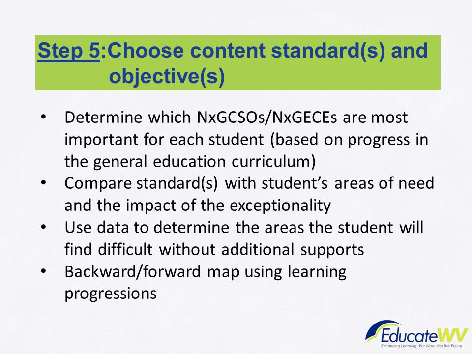 Step 5:Choose content standard(s) and objective(s) Determine which NxGCSOs/NxGECEs are most important for each student (based on progress in the gener