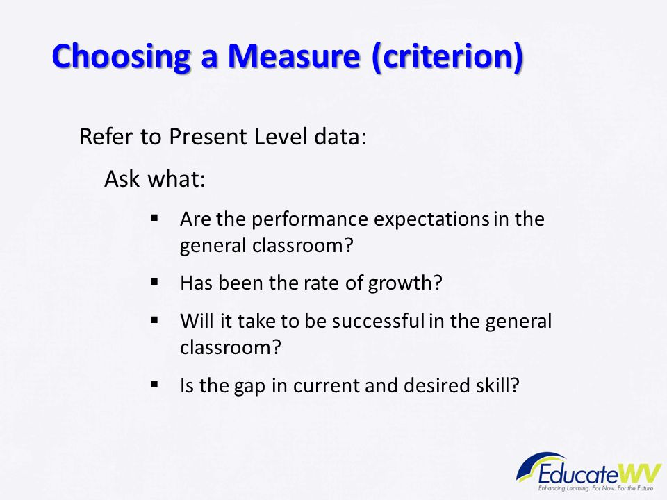 Refer to Present Level data: Ask what:  Are the performance expectations in the general classroom?  Has been the rate of growth?  Will it take to b