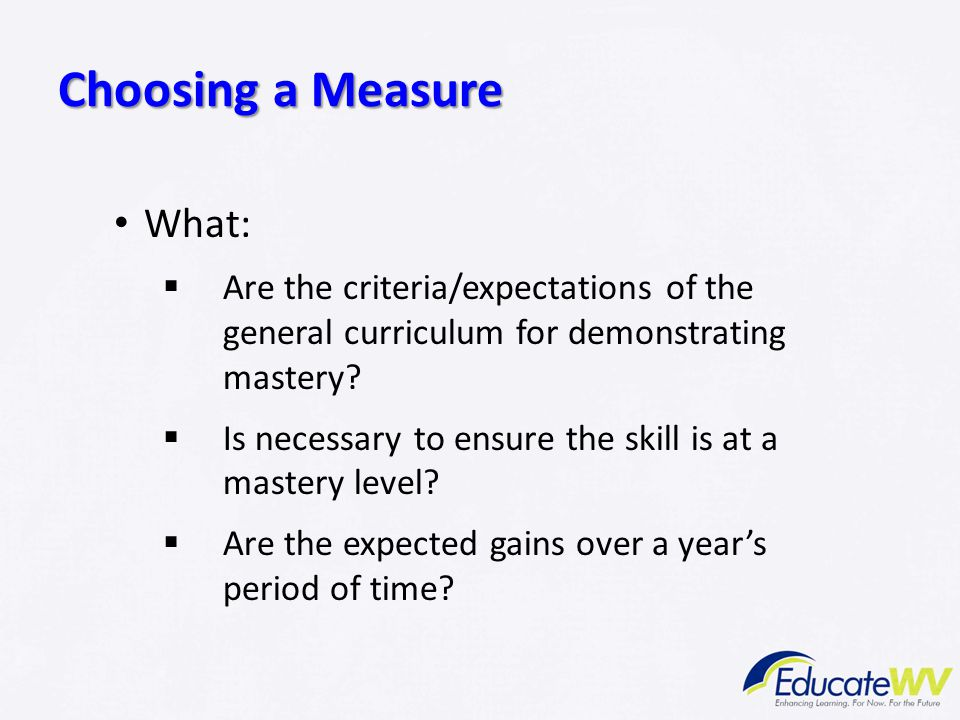 What:  Are the criteria/expectations of the general curriculum for demonstrating mastery?  Is necessary to ensure the skill is at a mastery level? 