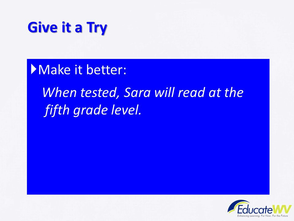  Make it better: When tested, Sara will read at the fifth grade level. Give it a Try