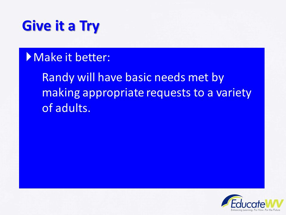  Make it better: Randy will have basic needs met by making appropriate requests to a variety of adults. Give it a Try