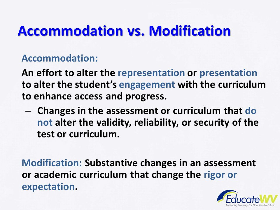 Accommodation vs. Modification Accommodation: An effort to alter the representation or presentation to alter the student's engagement with the curricu