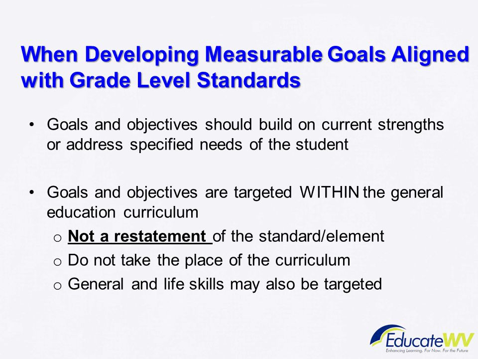 When Developing Measurable Goals Aligned with Grade Level Standards Goals and objectives should build on current strengths or address specified needs