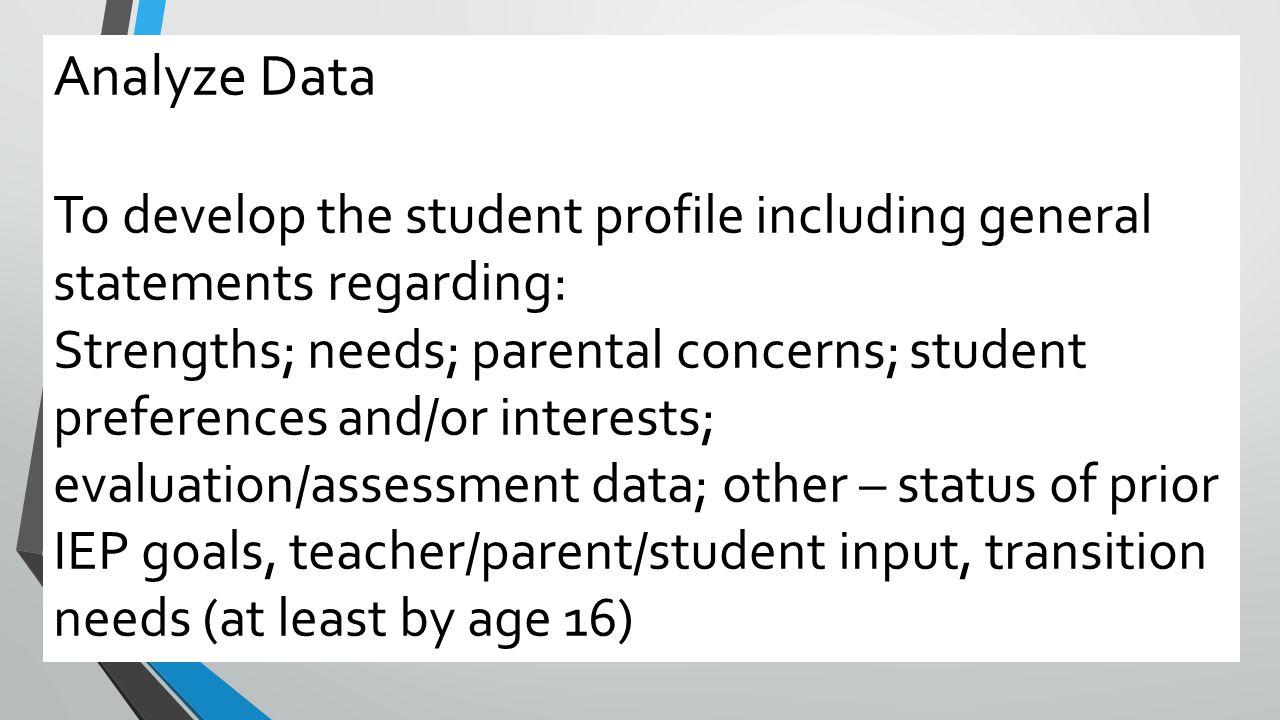 Analyze Data To develop the student profile including general statements regarding: Strengths; needs; parental concerns; student preferences and/or in