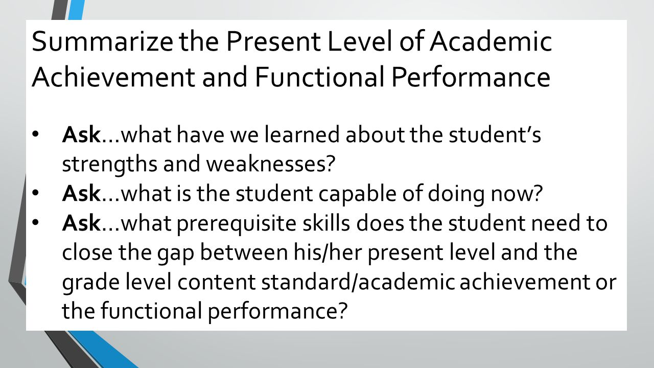 Summarize the Present Level of Academic Achievement and Functional Performance Ask…what have we learned about the student's strengths and weaknesses?