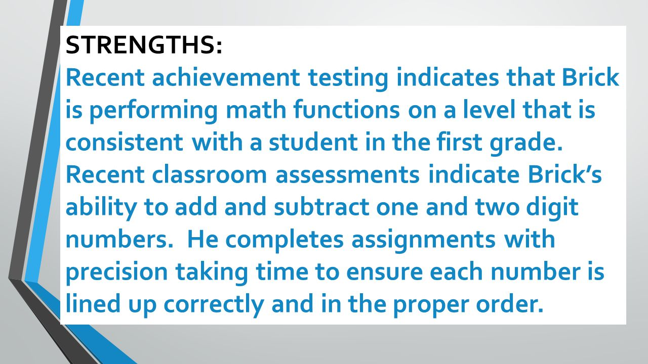 STRENGTHS: Recent achievement testing indicates that Brick is performing math functions on a level that is consistent with a student in the first grade.