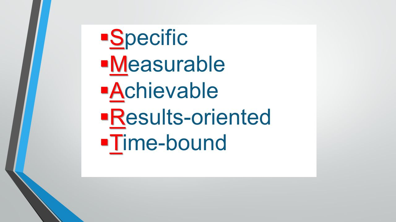  S  Specific  M  Measurable  A  Achievable  R  Results-oriented  T  Time-bound