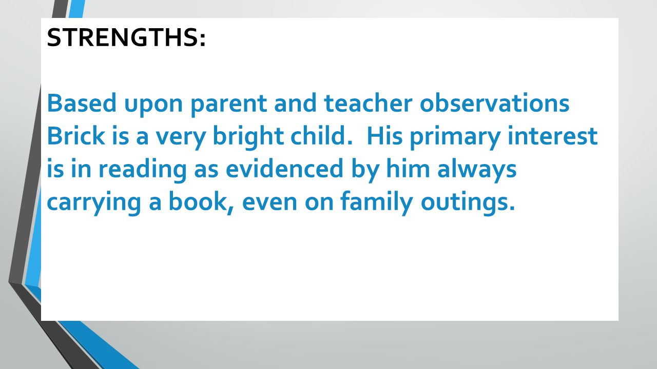 STRENGTHS: Based upon parent and teacher observations Brick is a very bright child.