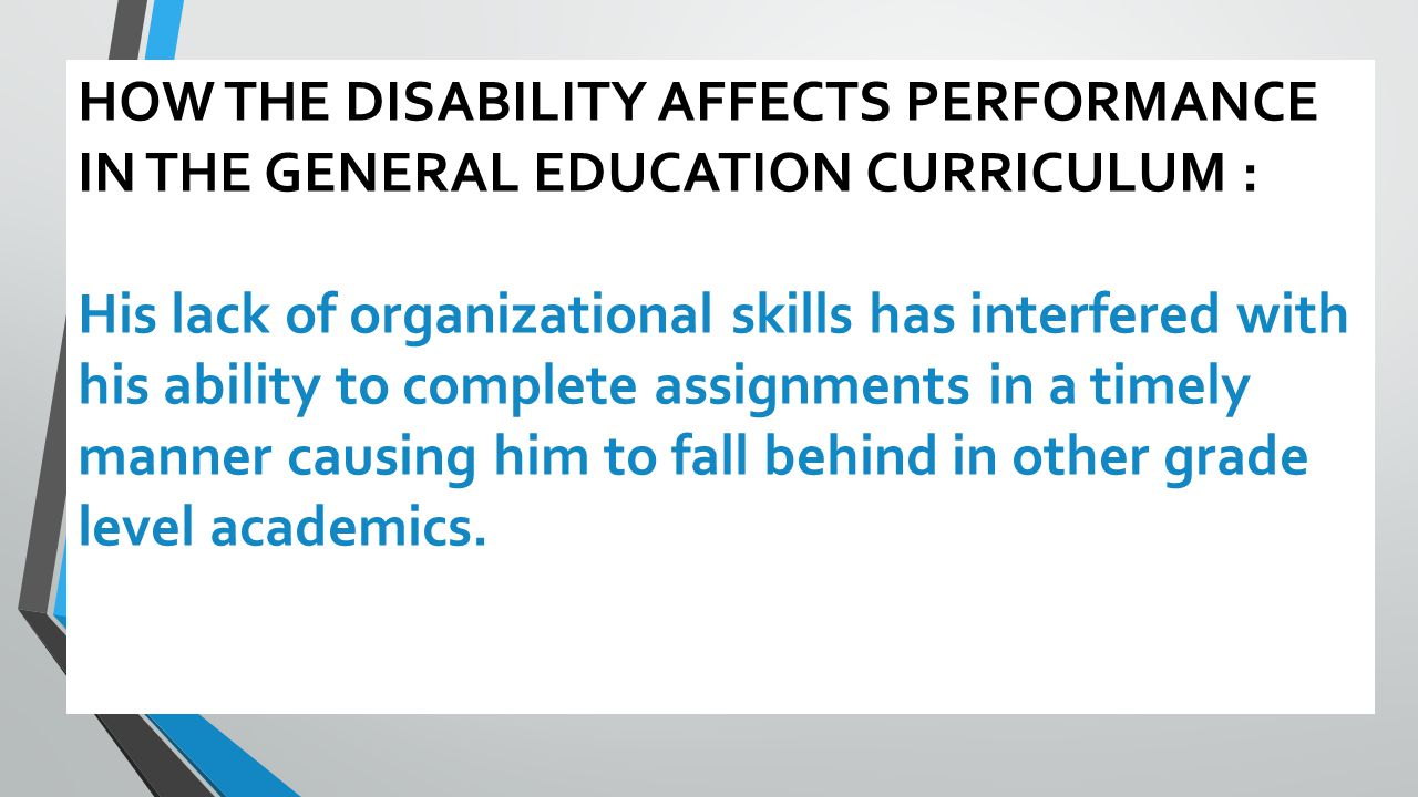 HOW THE DISABILITY AFFECTS PERFORMANCE IN THE GENERAL EDUCATION CURRICULUM : His lack of organizational skills has interfered with his ability to complete assignments in a timely manner causing him to fall behind in other grade level academics.