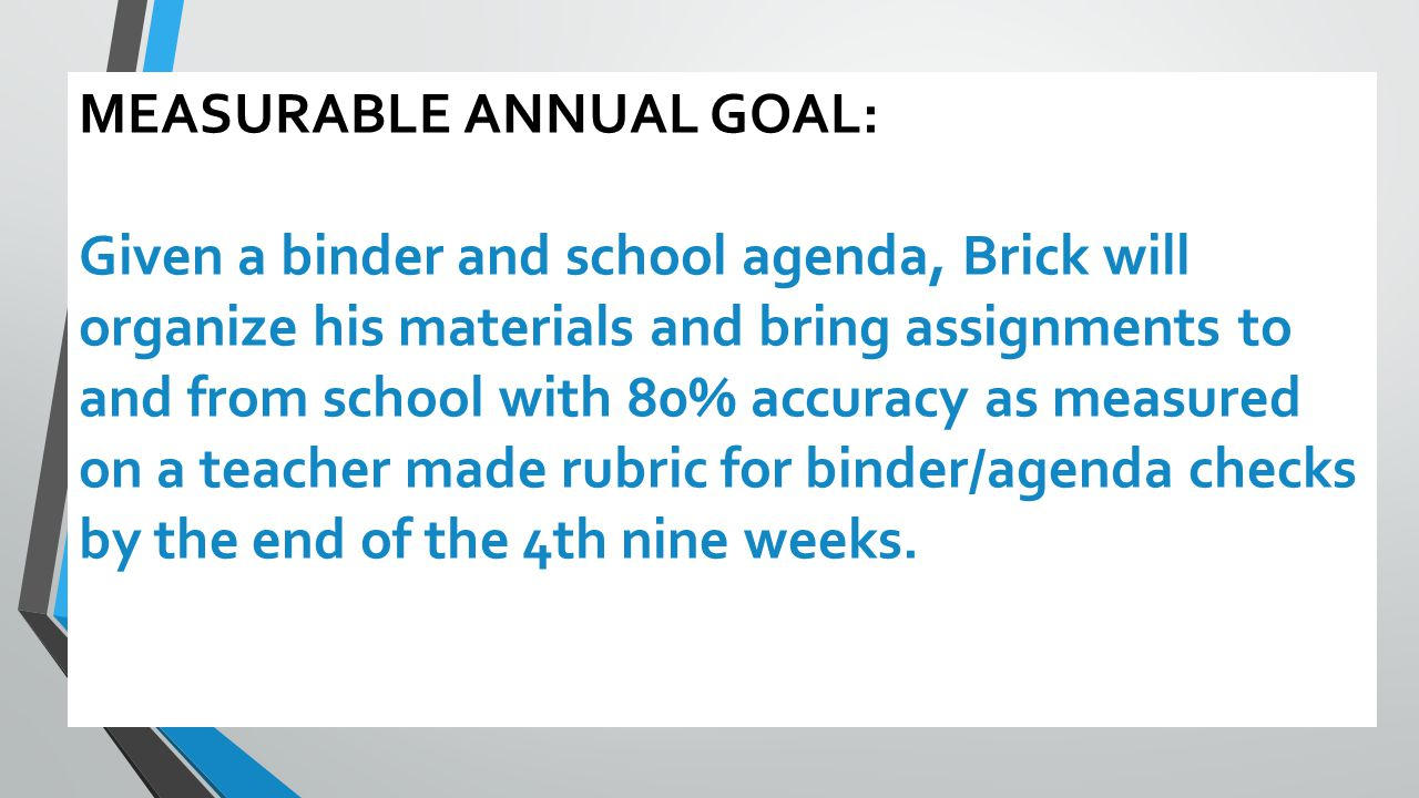MEASURABLE ANNUAL GOAL: Given a binder and school agenda, Brick will organize his materials and bring assignments to and from school with 80% accuracy