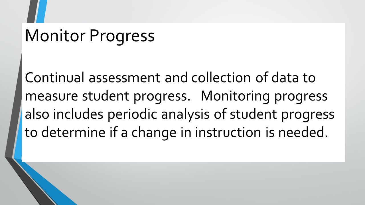 Monitor Progress Continual assessment and collection of data to measure student progress. Monitoring progress also includes periodic analysis of stude