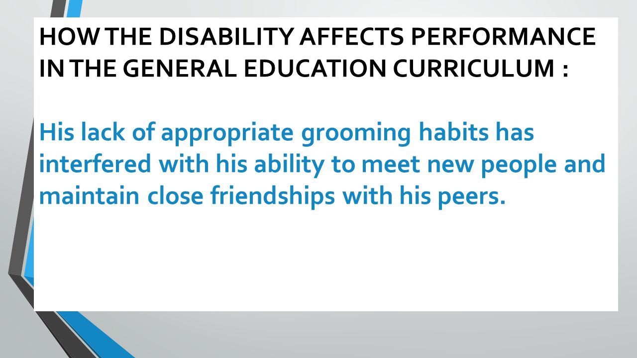 HOW THE DISABILITY AFFECTS PERFORMANCE IN THE GENERAL EDUCATION CURRICULUM : His lack of appropriate grooming habits has interfered with his ability to meet new people and maintain close friendships with his peers.