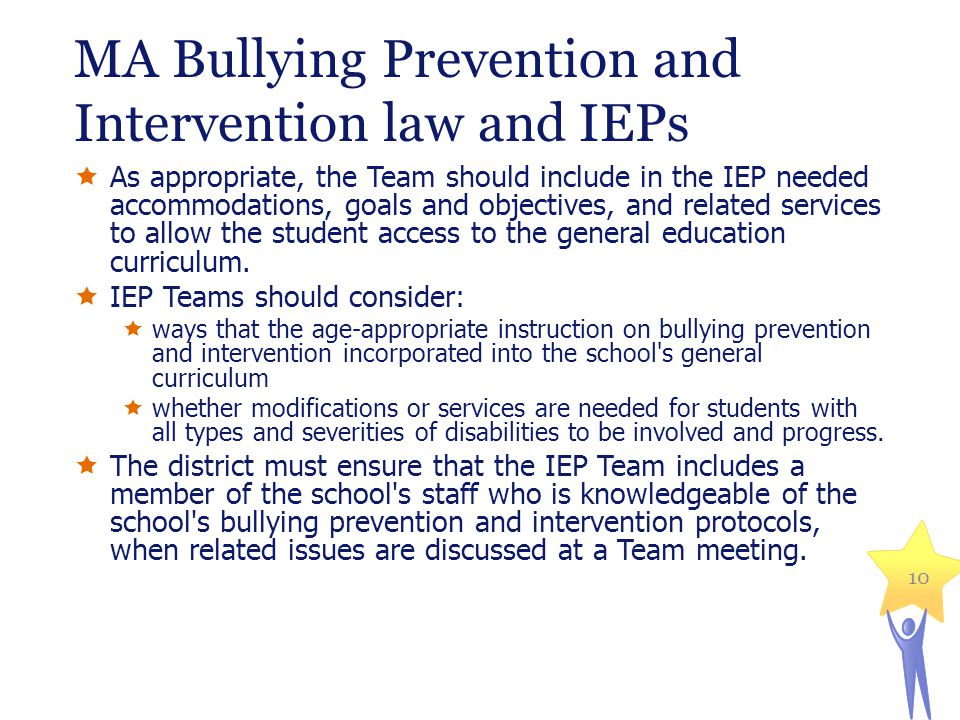 MA Bullying Prevention and Intervention law and IEPs  As appropriate, the Team should include in the IEP needed accommodations, goals and objectives, and related services to allow the student access to the general education curriculum.