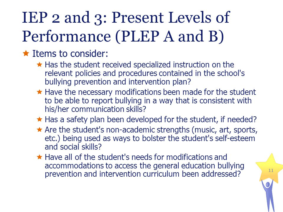 IEP 2 and 3: Present Levels of Performance (PLEP A and B) 11  Items to consider:  Has the student received specialized instruction on the relevant policies and procedures contained in the school s bullying prevention and intervention plan.