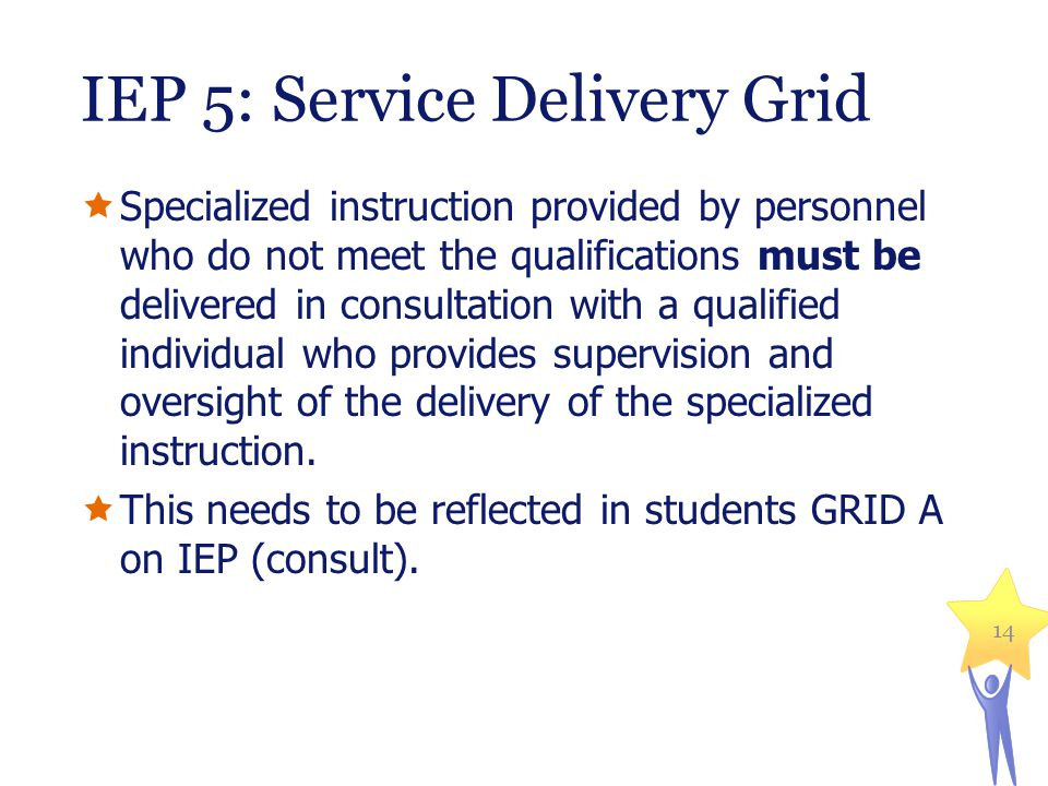 IEP 5: Service Delivery Grid  Specialized instruction provided by personnel who do not meet the qualifications must be delivered in consultation with a qualified individual who provides supervision and oversight of the delivery of the specialized instruction.