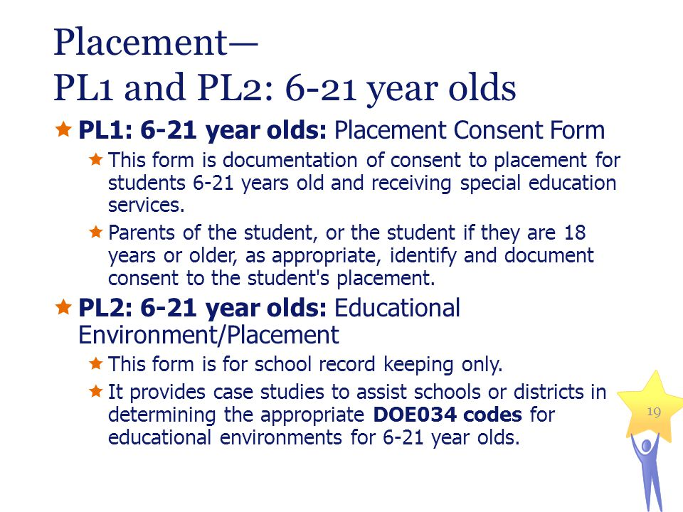Placement— PL1 and PL2: 6-21 year olds  PL1: 6-21 year olds: Placement Consent Form  This form is documentation of consent to placement for students 6-21 years old and receiving special education services.