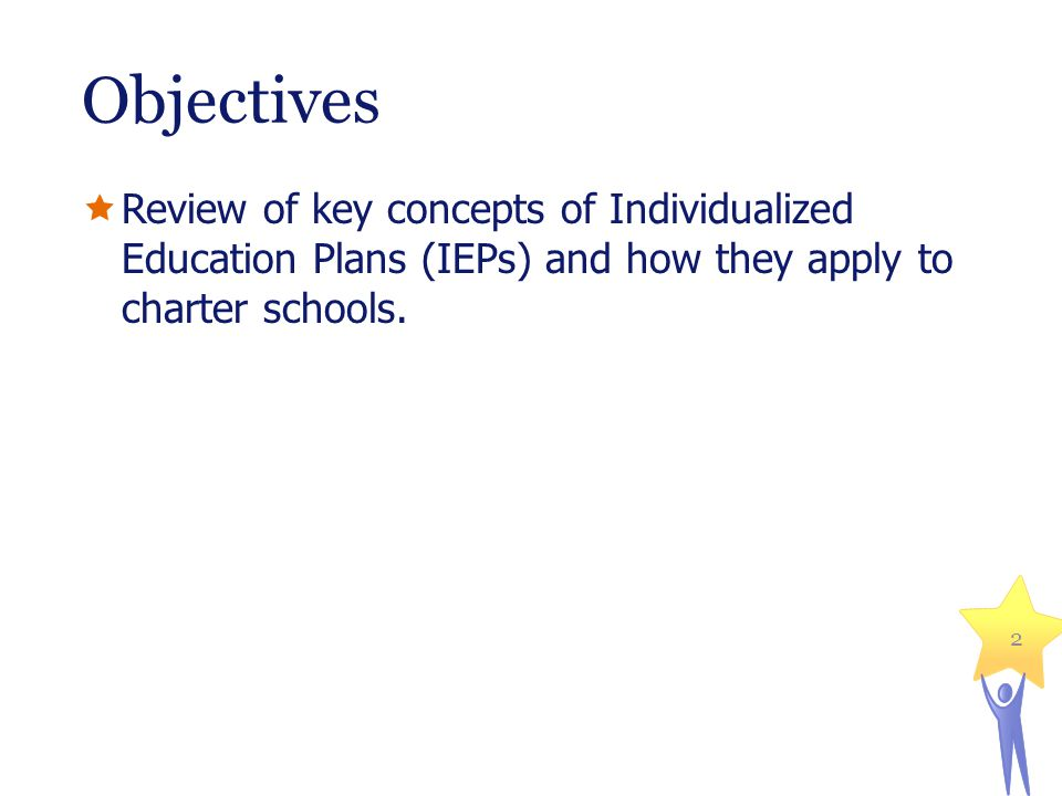 Objectives  Review of key concepts of Individualized Education Plans (IEPs) and how they apply to charter schools.
