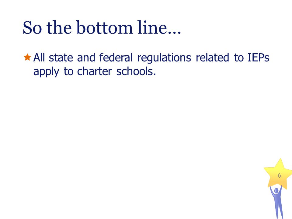 So the bottom line…  All state and federal regulations related to IEPs apply to charter schools. 6