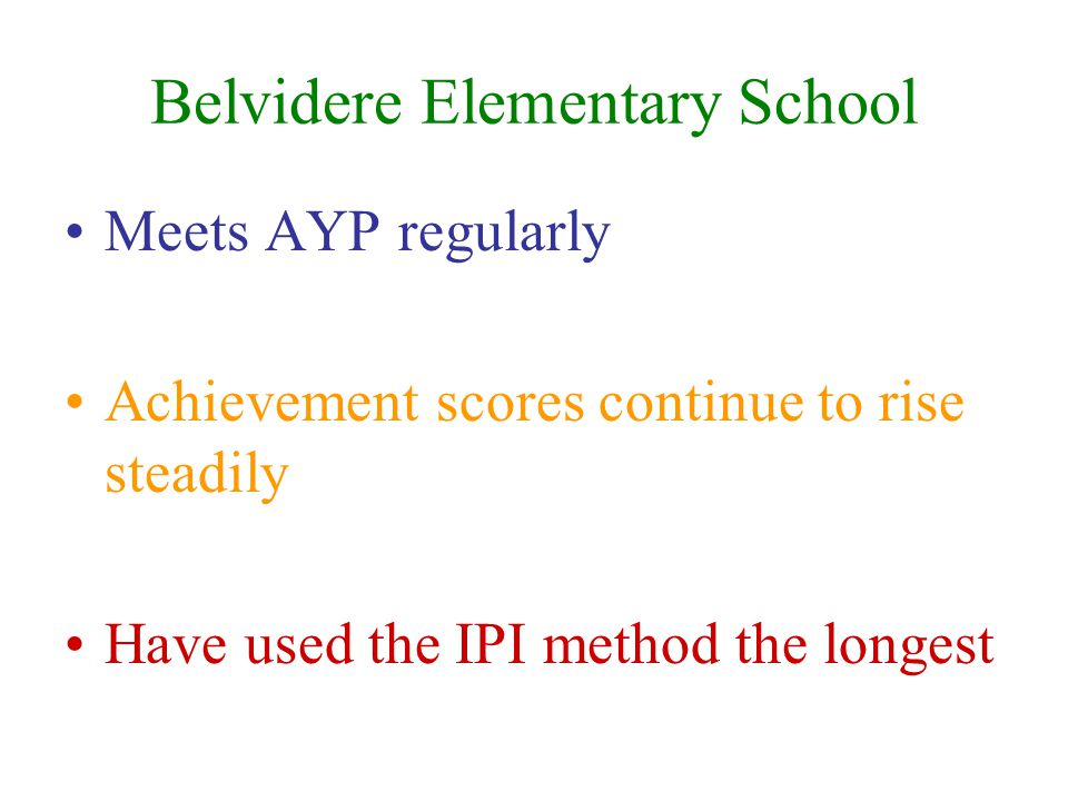Belvidere Elementary School Meets AYP regularly Achievement scores continue to rise steadily Have used the IPI method the longest