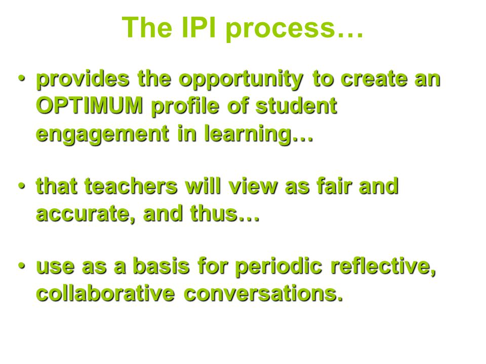 The IPI process… provides the opportunity to create an OPTIMUM profile of student engagement in learning…provides the opportunity to create an OPTIMUM profile of student engagement in learning… that teachers will view as fair and accurate, and thus…that teachers will view as fair and accurate, and thus… use as a basis for periodic reflective, collaborative conversations.use as a basis for periodic reflective, collaborative conversations.