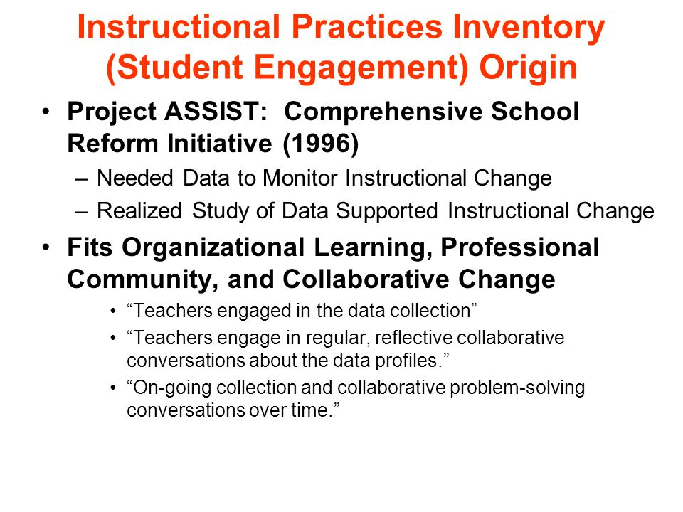 Instructional Practices Inventory (Student Engagement) Origin Project ASSIST: Comprehensive School Reform Initiative (1996) –Needed Data to Monitor Instructional Change –Realized Study of Data Supported Instructional Change Fits Organizational Learning, Professional Community, and Collaborative Change Teachers engaged in the data collection Teachers engage in regular, reflective collaborative conversations about the data profiles. On-going collection and collaborative problem-solving conversations over time.