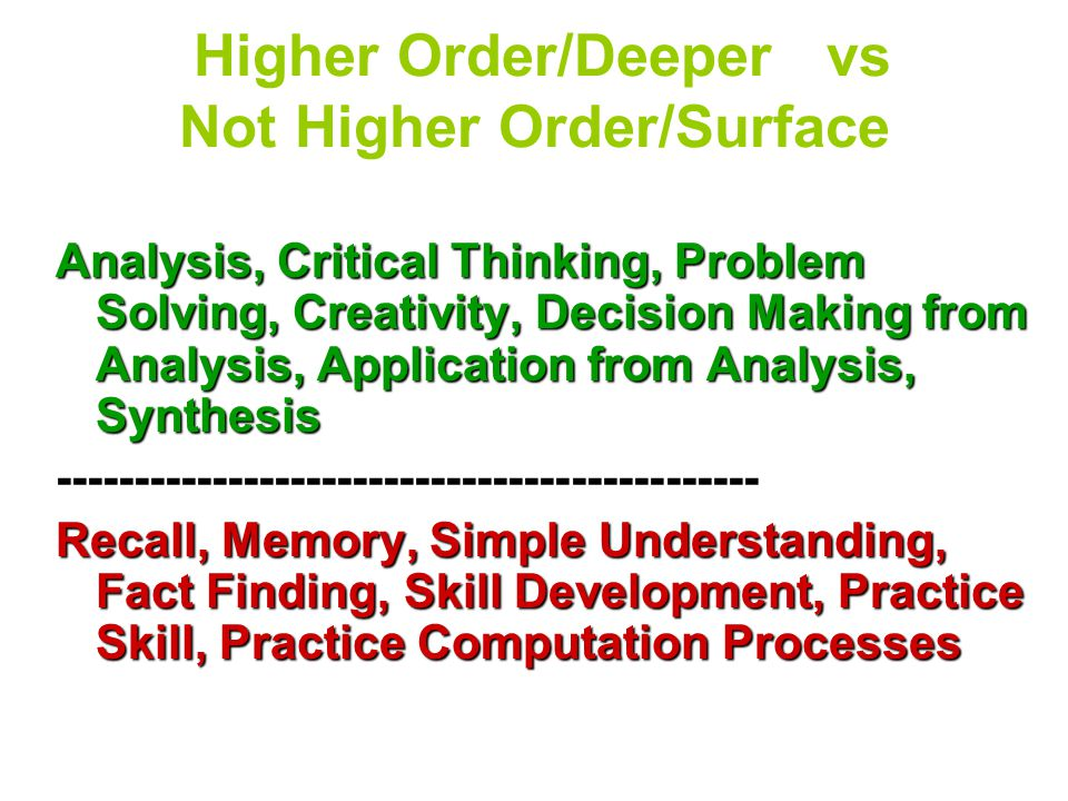 Higher Order/Deeper vs Not Higher Order/Surface Analysis, Critical Thinking, Problem Solving, Creativity, Decision Making from Analysis, Application from Analysis, Synthesis --------------------------------------------- Recall, Memory, Simple Understanding, Fact Finding, Skill Development, Practice Skill, Practice Computation Processes
