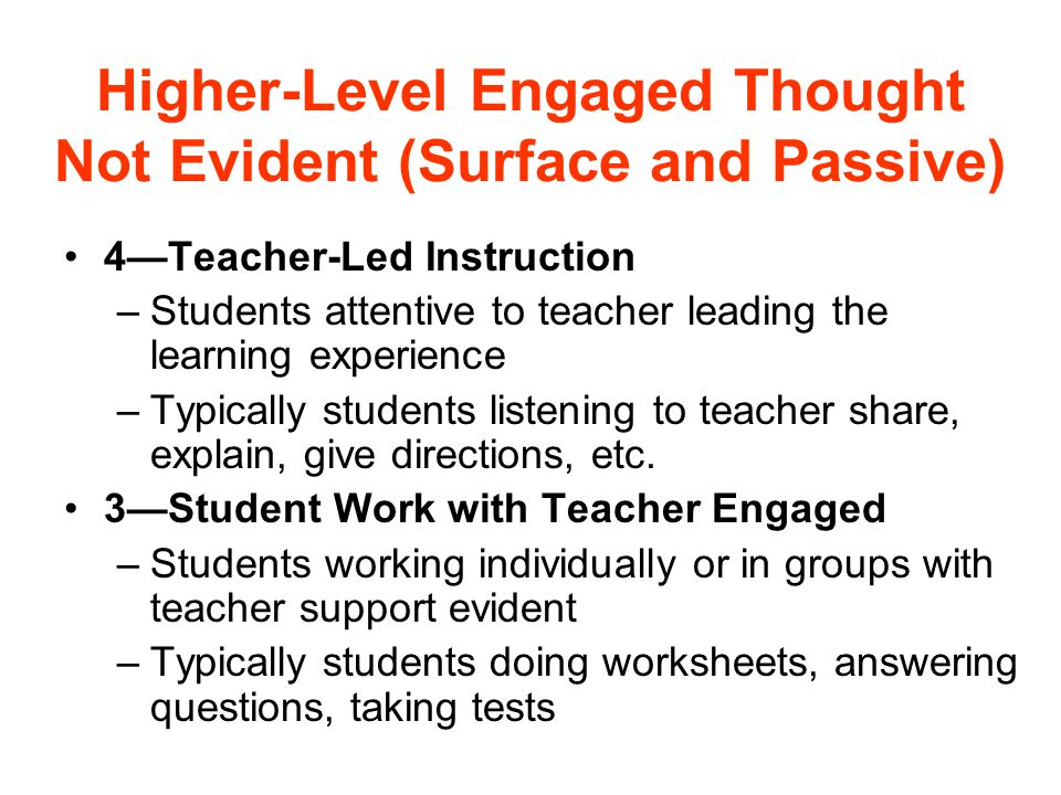 Higher-Level Engaged Thought Not Evident (Surface and Passive) 4—Teacher-Led Instruction –Students attentive to teacher leading the learning experience –Typically students listening to teacher share, explain, give directions, etc.