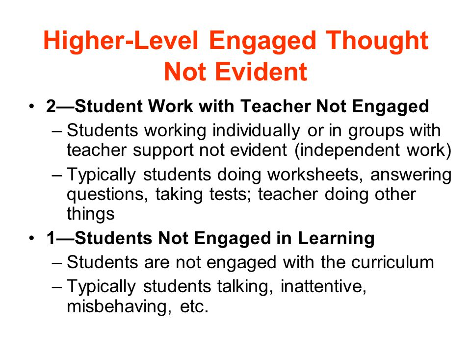 Higher-Level Engaged Thought Not Evident 2—Student Work with Teacher Not Engaged –Students working individually or in groups with teacher support not evident (independent work) –Typically students doing worksheets, answering questions, taking tests; teacher doing other things 1—Students Not Engaged in Learning –Students are not engaged with the curriculum –Typically students talking, inattentive, misbehaving, etc.