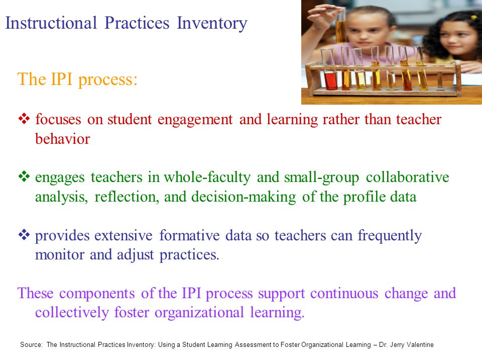 Instructional Practices Inventory The IPI process:  focuses on student engagement and learning rather than teacher behavior  engages teachers in whole-faculty and small-group collaborative analysis, reflection, and decision-making of the profile data  provides extensive formative data so teachers can frequently monitor and adjust practices.