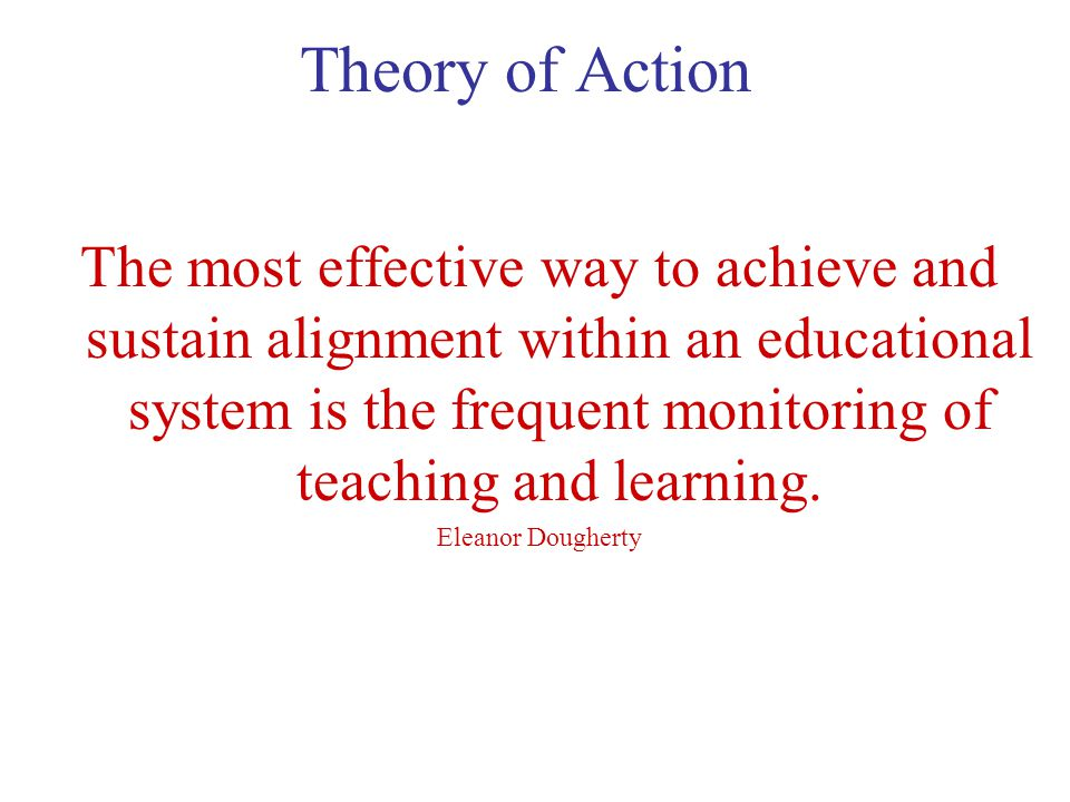 Theory of Action The most effective way to achieve and sustain alignment within an educational system is the frequent monitoring of teaching and learning.