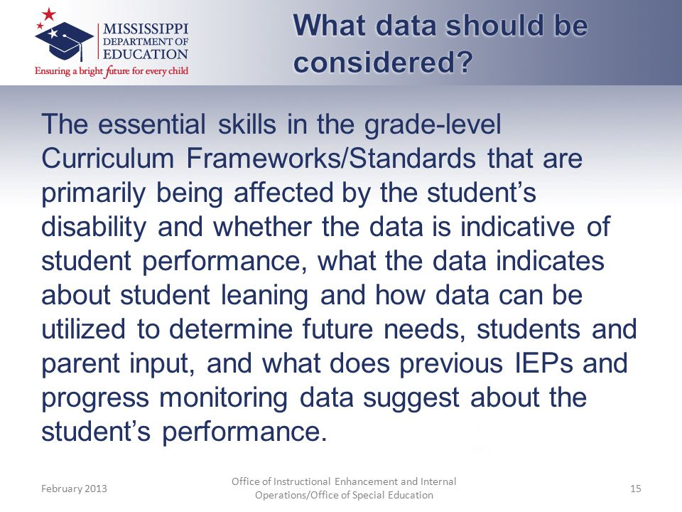 The essential skills in the grade-level Curriculum Frameworks/Standards that are primarily being affected by the student's disability and whether the data is indicative of student performance, what the data indicates about student leaning and how data can be utilized to determine future needs, students and parent input, and what does previous IEPs and progress monitoring data suggest about the student's performance.
