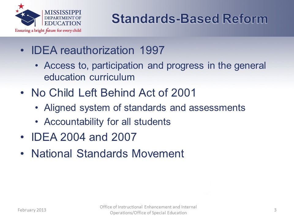 IDEA reauthorization 1997 Access to, participation and progress in the general education curriculum No Child Left Behind Act of 2001 Aligned system of standards and assessments Accountability for all students IDEA 2004 and 2007 National Standards Movement February 2013 Office of Instructional Enhancement and Internal Operations/Office of Special Education 3