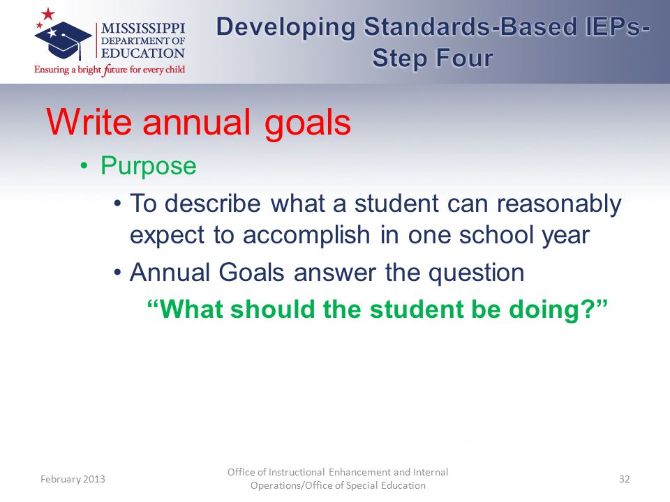 Write annual goals Purpose To describe what a student can reasonably expect to accomplish in one school year Annual Goals answer the question What should the student be doing February 2013 Office of Instructional Enhancement and Internal Operations/Office of Special Education 32