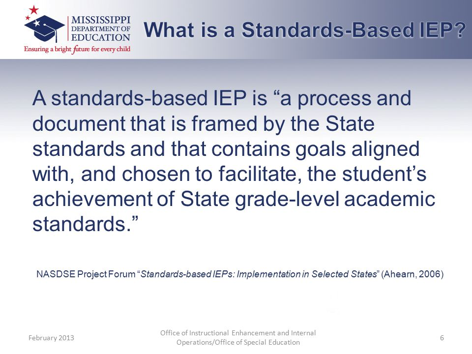 A standards-based IEP is a process and document that is framed by the State standards and that contains goals aligned with, and chosen to facilitate, the student's achievement of State grade-level academic standards. NASDSE Project Forum Standards-based IEPs: Implementation in Selected States (Ahearn, 2006) February 2013 Office of Instructional Enhancement and Internal Operations/Office of Special Education 6