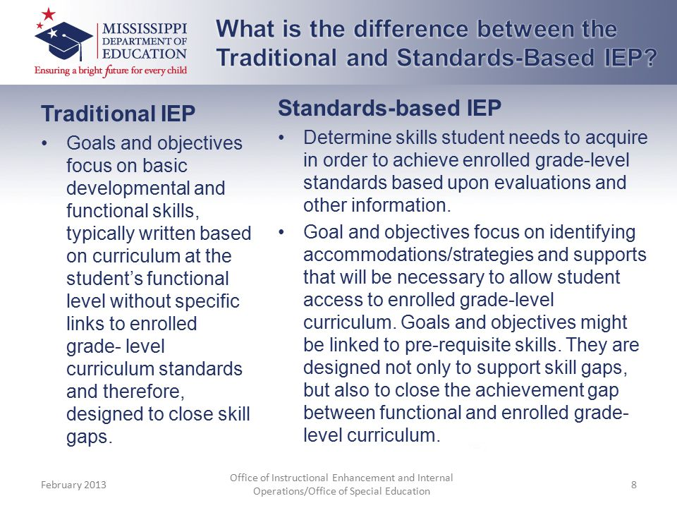 Traditional IEP Goals and objectives focus on basic developmental and functional skills, typically written based on curriculum at the student's functional level without specific links to enrolled grade- level curriculum standards and therefore, designed to close skill gaps.