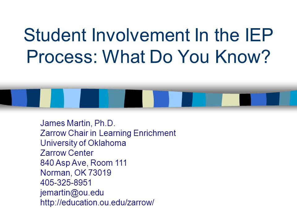 Student Involvement In the IEP Process: What Do You Know? James Martin, Ph.D. Zarrow Chair in Learning Enrichment University of Oklahoma Zarrow Center