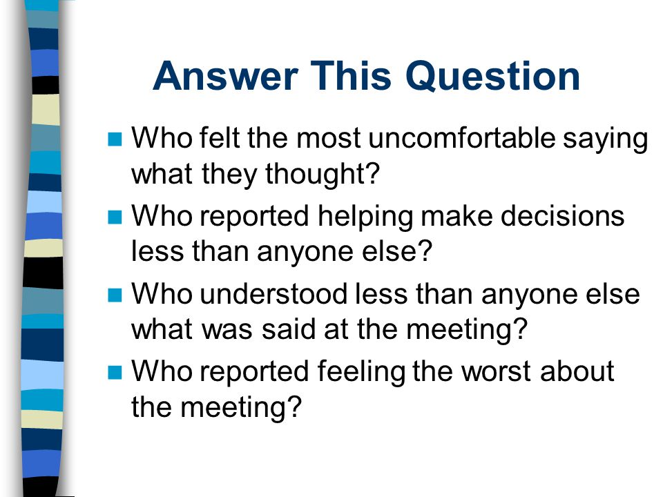 Answer This Question Who felt the most uncomfortable saying what they thought? Who reported helping make decisions less than anyone else? Who understo