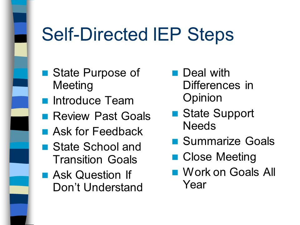 Self-Directed IEP Steps State Purpose of Meeting Introduce Team Review Past Goals Ask for Feedback State School and Transition Goals Ask Question If D