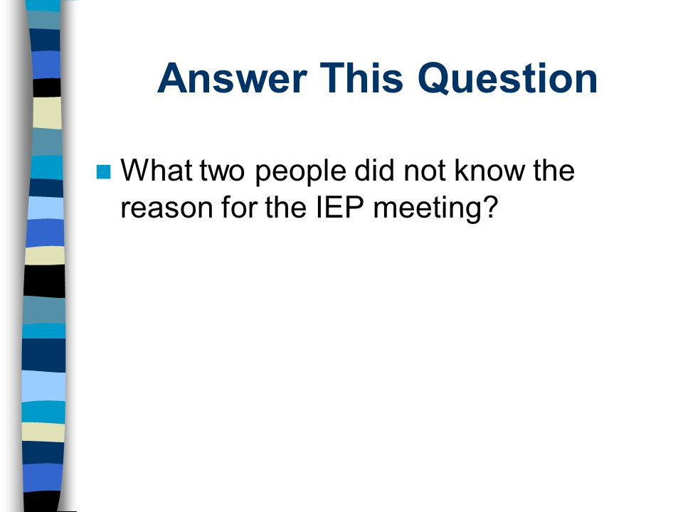 Involve Student in IEP Planning Process Teach students to become active participants in own IEP meeting –Learn terms and process –Students write script of what to say and when –Practice –Provide opportunities for students to speak at IEP meetings Involve and educate IEP Team in facilitating student involvement