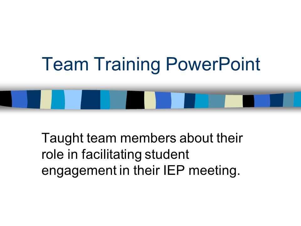 Team Training PowerPoint Taught team members about their role in facilitating student engagement in their IEP meeting.