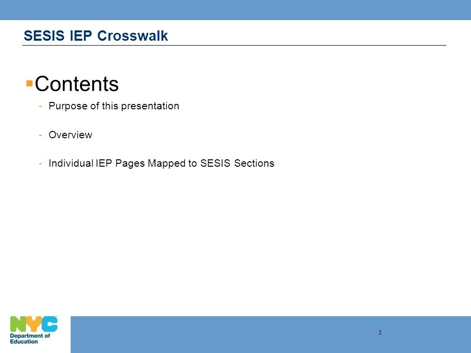 SESIS IEP Crosswalk  Purpose of this presentation -Orient the new SESIS user to where IEP information is located in the system -Map each page of the current DOE IEP with its corresponding input screen in SESIS 3
